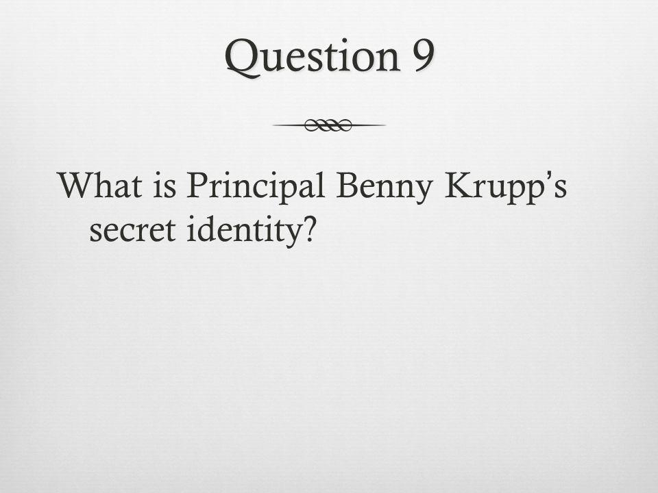 Question 9 What is Principal Benny Krupp's secret identity?
