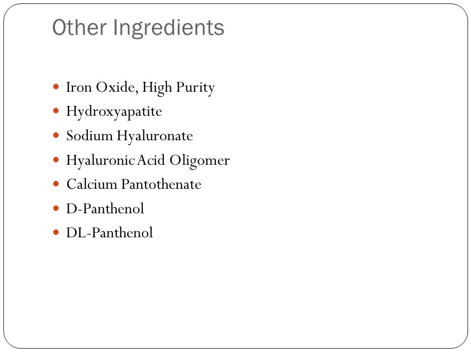 Other Ingredients Iron Oxide, High Purity Hydroxyapatite Sodium Hyaluronate Hyaluronic Acid Oligomer Calcium Pantothenate D-Panthenol DL-Panthenol