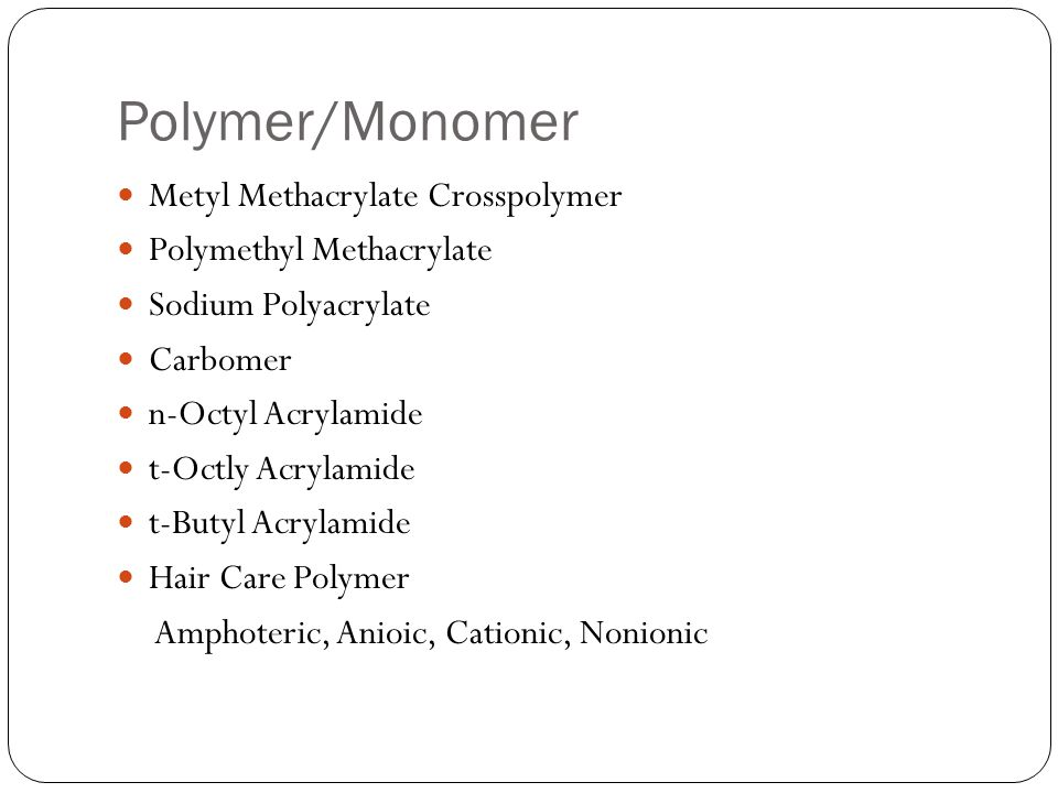 Polymer/Monomer Metyl Methacrylate Crosspolymer Polymethyl Methacrylate Sodium Polyacrylate Carbomer n-Octyl Acrylamide t-Octly Acrylamide t-Butyl Acrylamide Hair Care Polymer Amphoteric, Anioic, Cationic, Nonionic