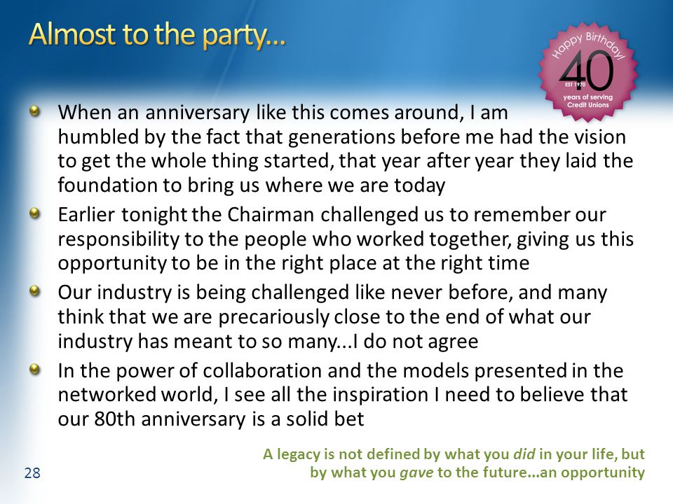 When an anniversary like this comes around, I am humbled by the fact that generations before me had the vision to get the whole thing started, that year after year they laid the foundation to bring us where we are today Earlier tonight the Chairman challenged us to remember our responsibility to the people who worked together, giving us this opportunity to be in the right place at the right time Our industry is being challenged like never before, and many think that we are precariously close to the end of what our industry has meant to so many...I do not agree In the power of collaboration and the models presented in the networked world, I see all the inspiration I need to believe that our 80th anniversary is a solid bet 28 A legacy is not defined by what you did in your life, but by what you gave to the future...an opportunity