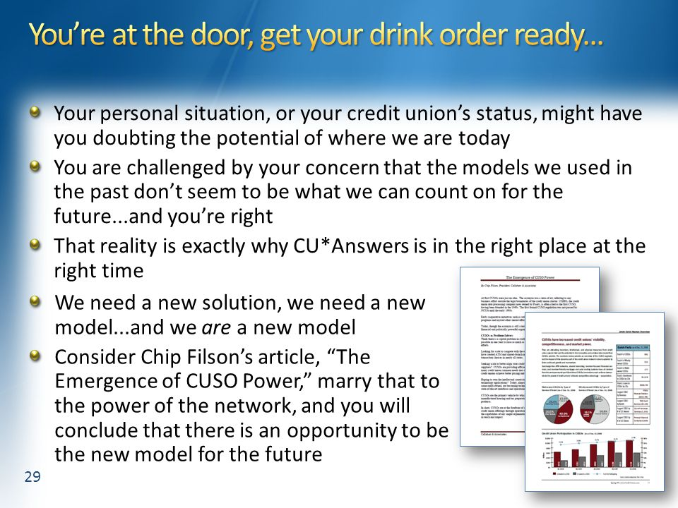 Your personal situation, or your credit union's status, might have you doubting the potential of where we are today You are challenged by your concern that the models we used in the past don't seem to be what we can count on for the future...and you're right That reality is exactly why CU*Answers is in the right place at the right time We need a new solution, we need a new model...and we are a new model Consider Chip Filson's article, The Emergence of CUSO Power, marry that to the power of the network, and you will conclude that there is an opportunity to be the new model for the future 29