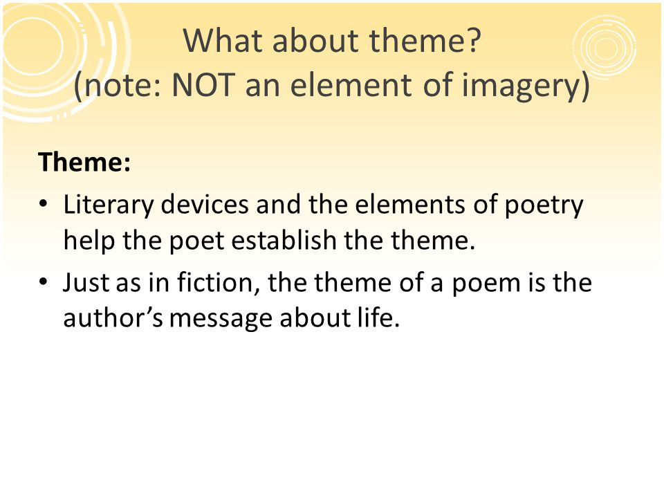 What about theme? (note: NOT an element of imagery) Theme: Literary devices and the elements of poetry help the poet establish the theme. Just as in f