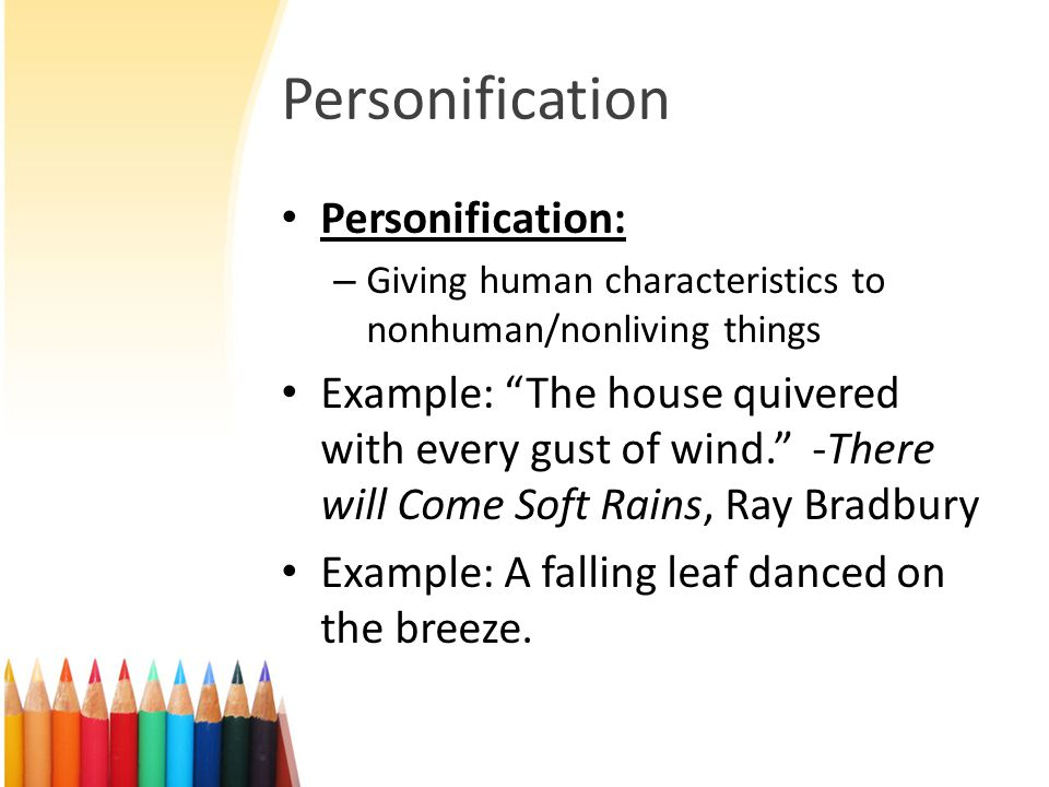 "Personification Personification: – Giving human characteristics to nonhuman/nonliving things Example: ""The house quivered with every gust of wind."" -T"