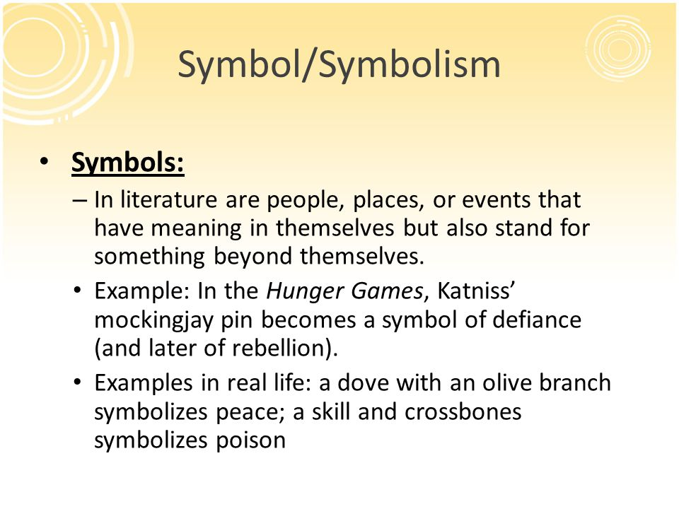 Symbol/Symbolism Symbols: – In literature are people, places, or events that have meaning in themselves but also stand for something beyond themselves