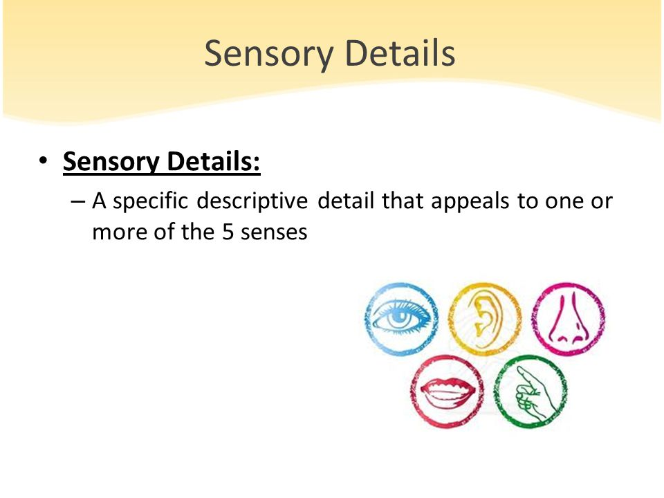 Sensory Details Sensory Details: – A specific descriptive detail that appeals to one or more of the 5 senses