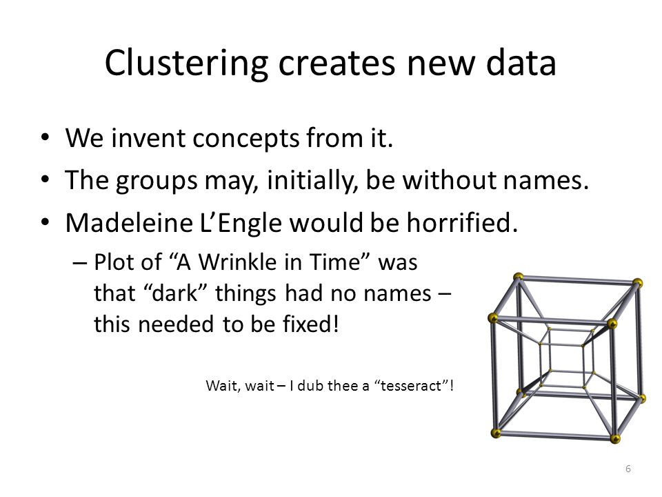 6 Clustering creates new data We invent concepts from it.