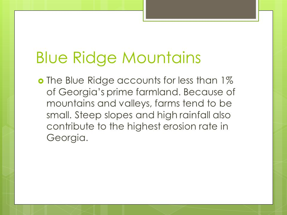 Blue Ridge Mountains  The Blue Ridge accounts for less than 1% of Georgia's prime farmland. Because of mountains and valleys, farms tend to be small.