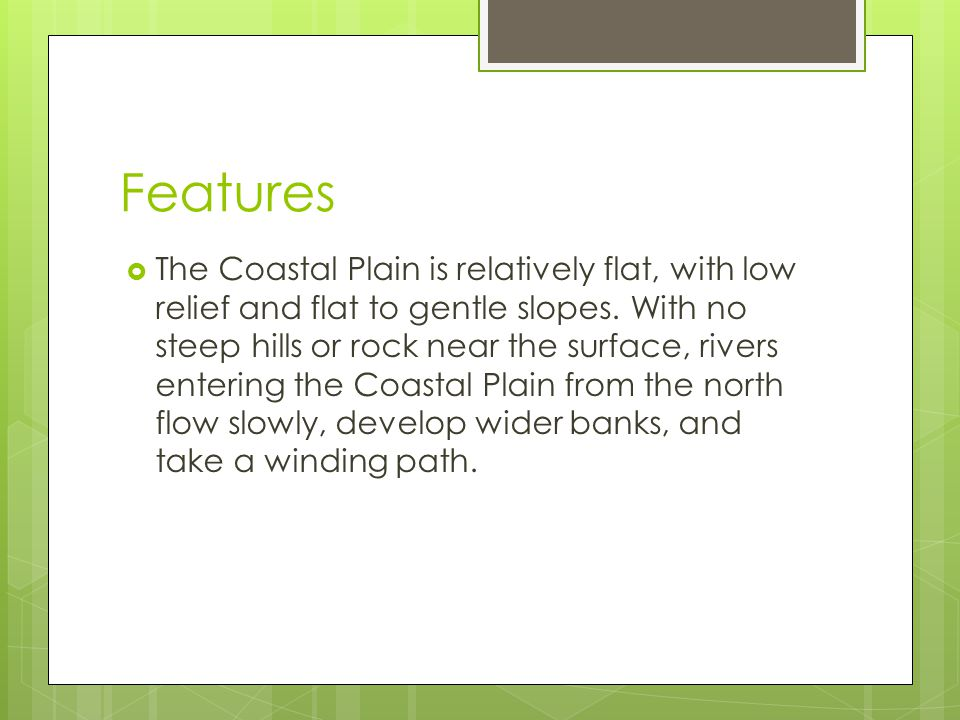 Features  The Coastal Plain is relatively flat, with low relief and flat to gentle slopes. With no steep hills or rock near the surface, rivers enter