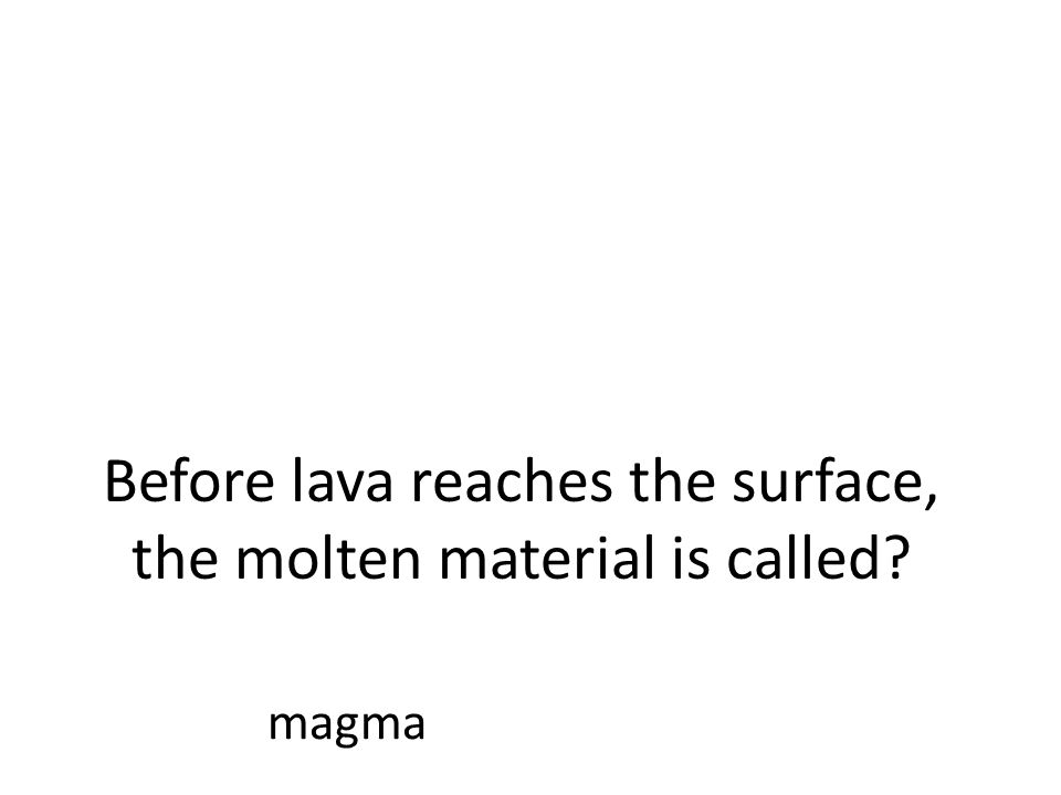 Before lava reaches the surface, the molten material is called magma