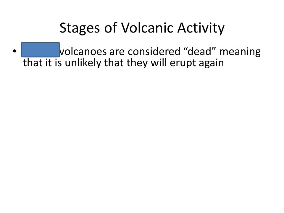 "Stages of Volcanic Activity Chapter 6 Volcanoes Extinct Extinct volcanoes are considered ""dead"" meaning that it is unlikely that they will erupt again"