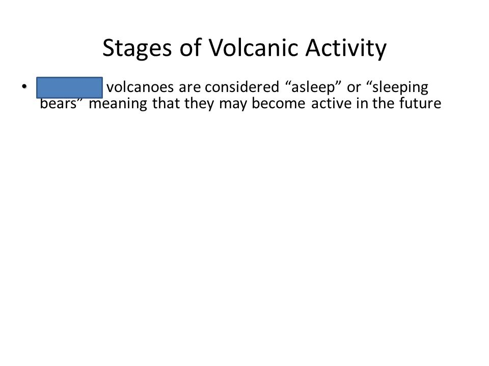 "Stages of Volcanic Activity Chapter 6 Volcanoes Dormant Dormant volcanoes are considered ""asleep"" or ""sleeping bears"" meaning that they may become act"