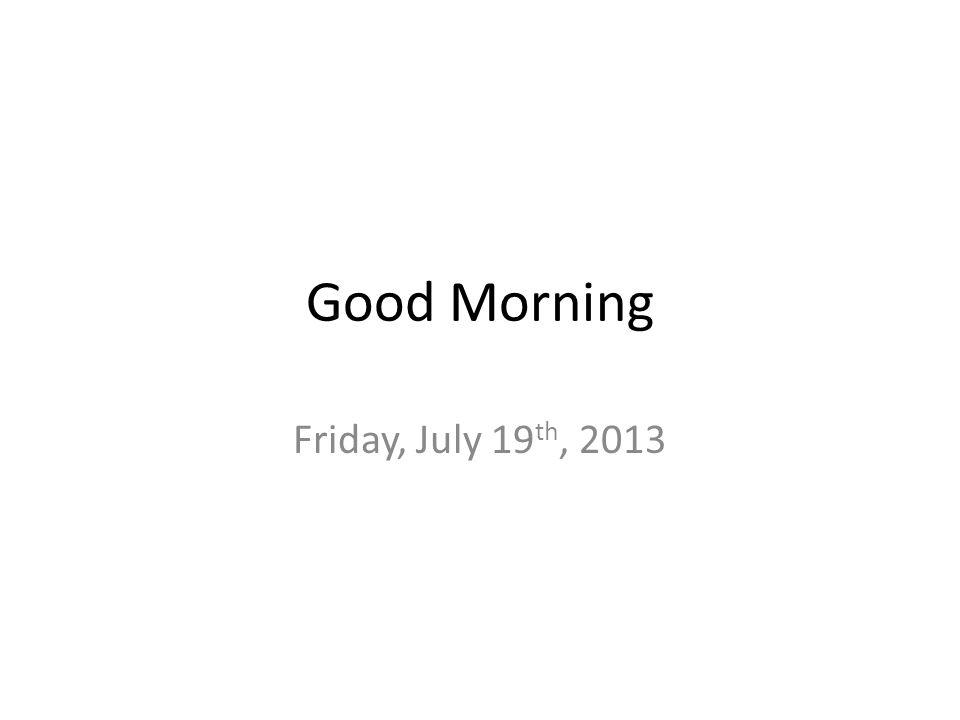 Good Morning Friday, July 19 th, 2013
