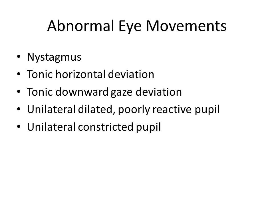 Abnormal Eye Movements Nystagmus Tonic horizontal deviation Tonic downward gaze deviation Unilateral dilated, poorly reactive pupil Unilateral constricted pupil
