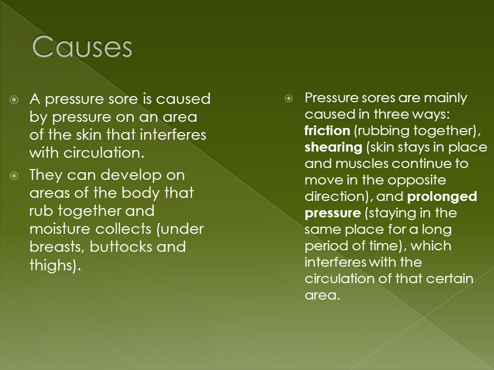  A pressure sore is caused by pressure on an area of the skin that interferes with circulation.  They can develop on areas of the body that rub toge
