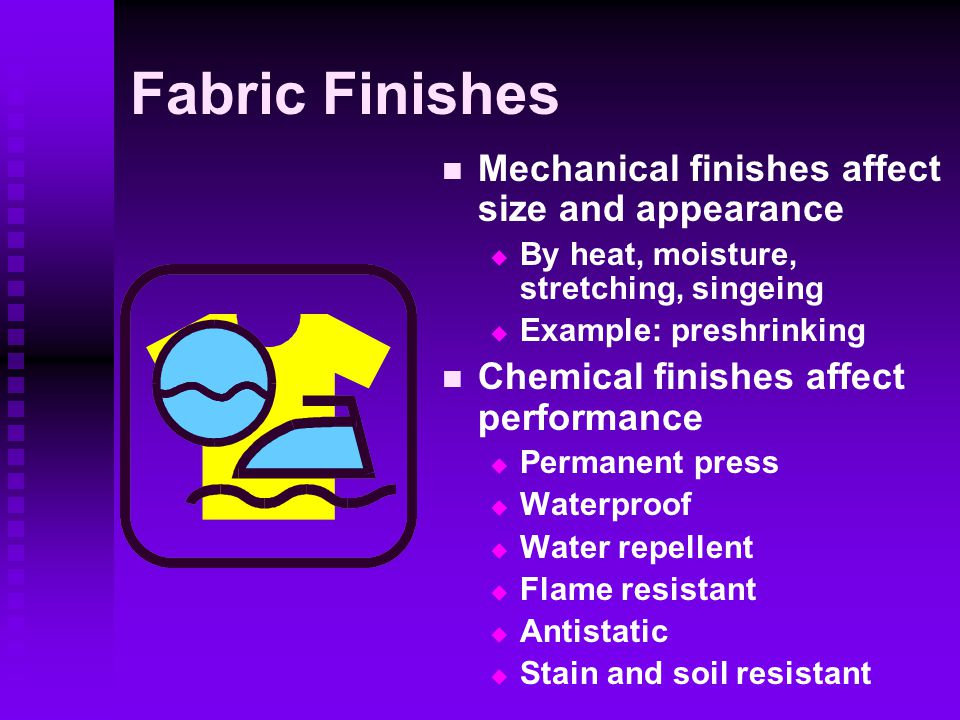 Fabric Finishes Mechanical finishes affect size and appearance  By heat, moisture, stretching, singeing  Example: preshrinking Chemical finishes affect performance  Permanent press  Waterproof  Water repellent  Flame resistant  Antistatic  Stain and soil resistant