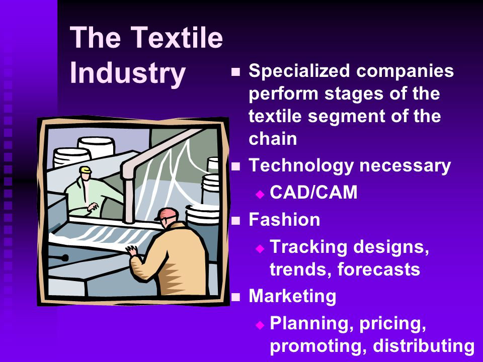 The Textile Industry Specialized companies perform stages of the textile segment of the chain Technology necessary  CAD/CAM Fashion  Tracking designs, trends, forecasts Marketing  Planning, pricing, promoting, distributing