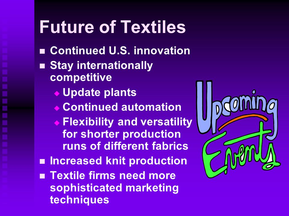 Future of Textiles Continued U.S. innovation Stay internationally competitive   Update plants   Continued automation   Flexibility and versatili