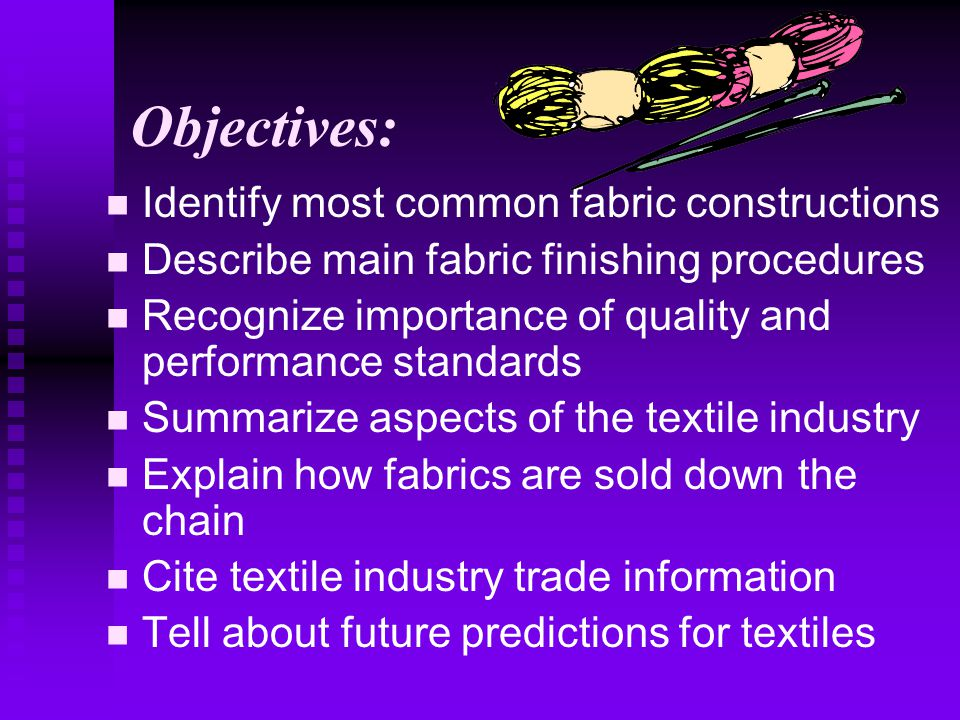 Objectives: Identify most common fabric constructions Describe main fabric finishing procedures Recognize importance of quality and performance standards Summarize aspects of the textile industry Explain how fabrics are sold down the chain Cite textile industry trade information Tell about future predictions for textiles