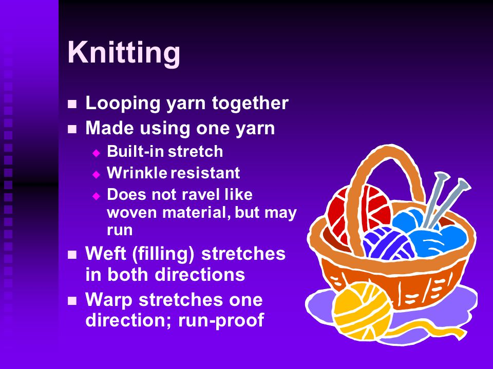 Knitting Looping yarn together Made using one yarn   Built-in stretch   Wrinkle resistant   Does not ravel like woven material, but may run Weft (filling) stretches in both directions Warp stretches one direction; run-proof