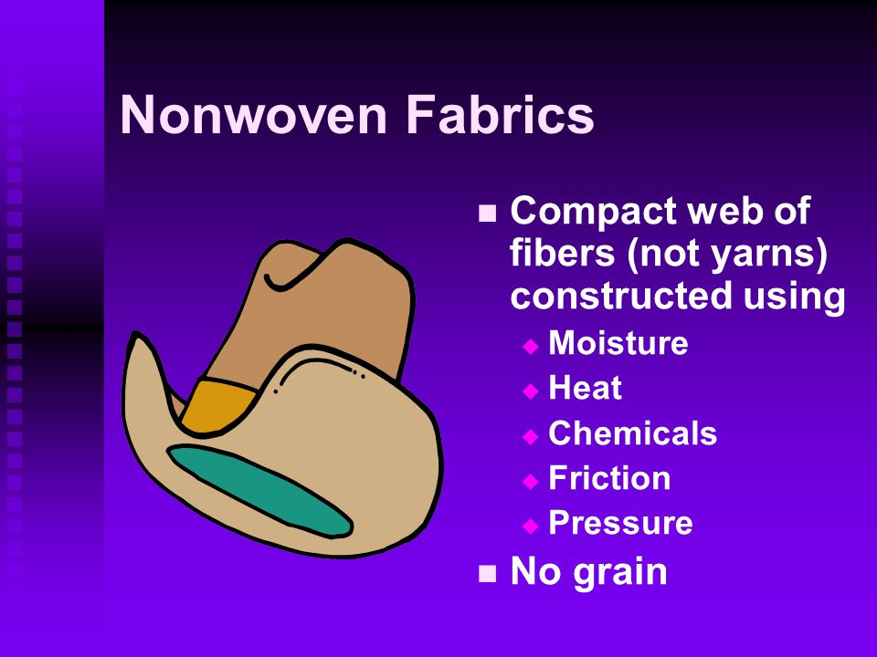 Nonwoven Fabrics Compact web of fibers (not yarns) constructed using  Moisture  Heat  Chemicals  Friction  Pressure No grain