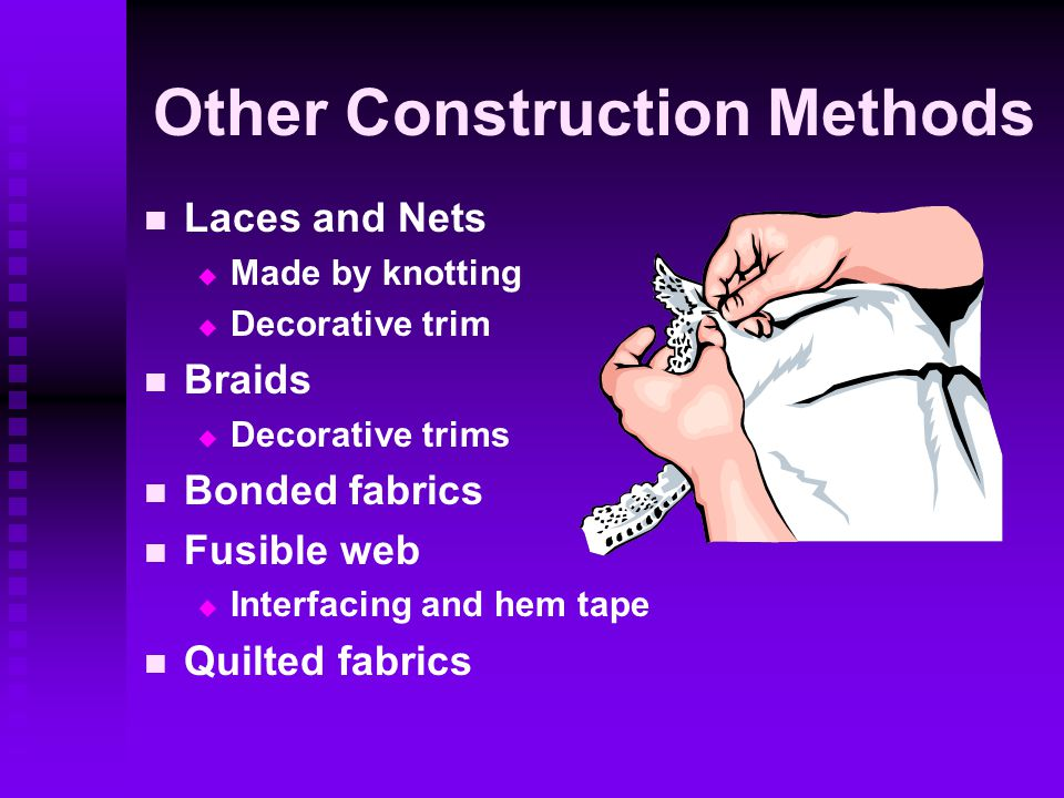 Other Construction Methods Laces and Nets   Made by knotting   Decorative trim Braids   Decorative trims Bonded fabrics Fusible web   Interfacing and hem tape Quilted fabrics