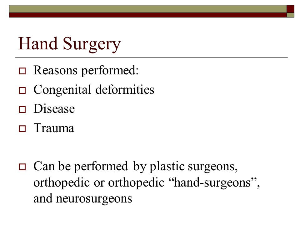 "Hand Surgery  Reasons performed:  Congenital deformities  Disease  Trauma  Can be performed by plastic surgeons, orthopedic or orthopedic ""hand-s"