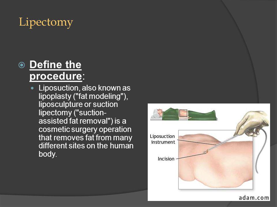 Lipectomy  Define the procedure: Liposuction, also known as lipoplasty (