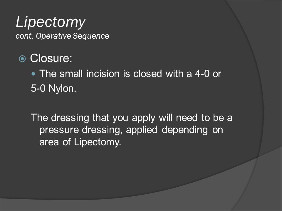 Lipectomy cont. Operative Sequence  Closure: The small incision is closed with a 4-0 or 5-0 Nylon. The dressing that you apply will need to be a pres