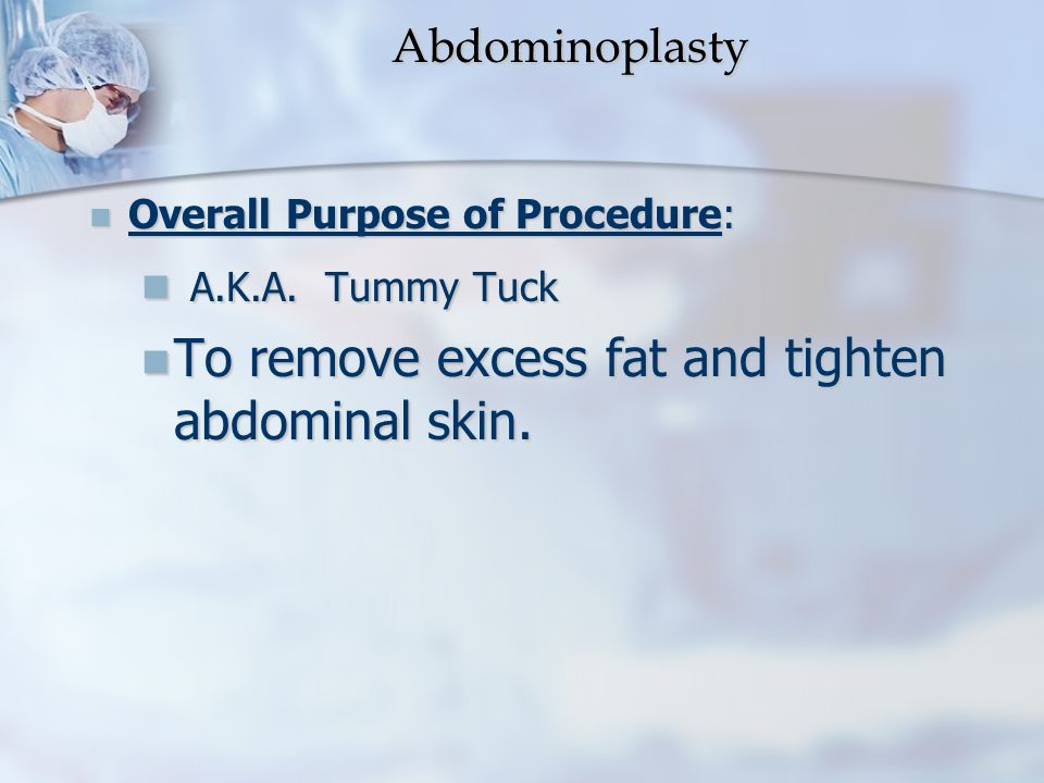 Abdominoplasty Abdominoplasty Overall Purpose of Procedure: Overall Purpose of Procedure: A.K.A. Tummy Tuck A.K.A. Tummy Tuck To remove excess fat and