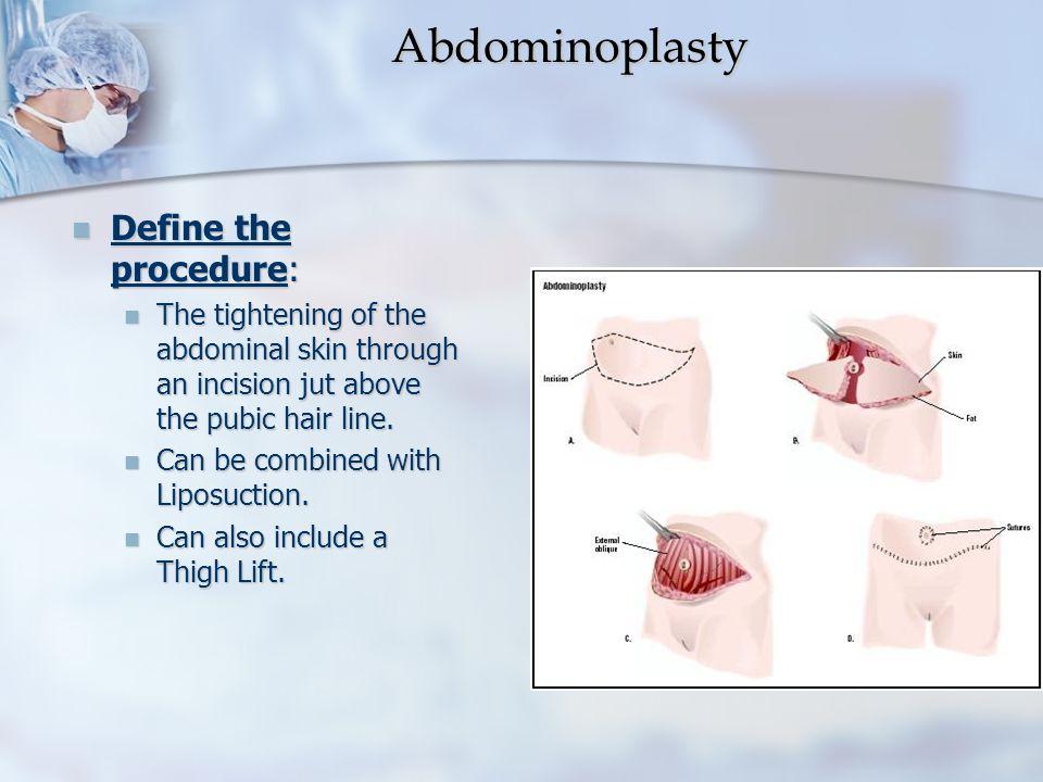 Abdominoplasty Abdominoplasty Define the procedure: Define the procedure: The tightening of the abdominal skin through an incision jut above the pubic