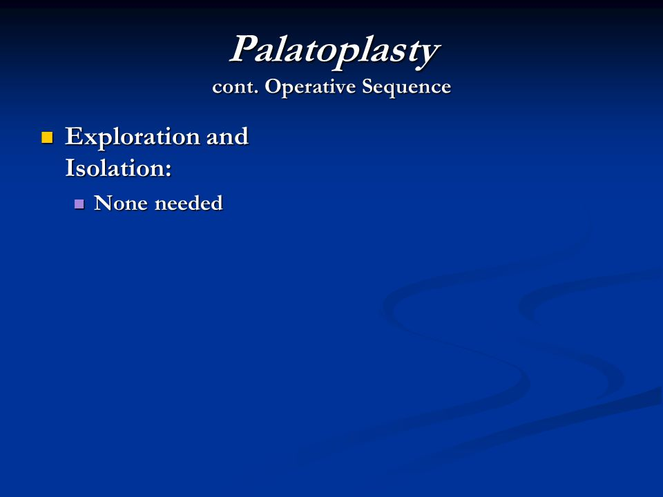 Palatoplasty cont. Operative Sequence Exploration and Isolation: Exploration and Isolation: None needed None needed