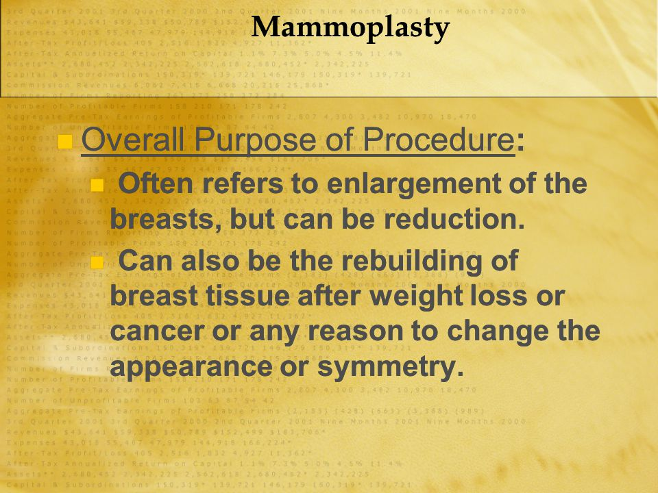 Mammoplasty Overall Purpose of Procedure: Often refers to enlargement of the breasts, but can be reduction. Can also be the rebuilding of breast tissu