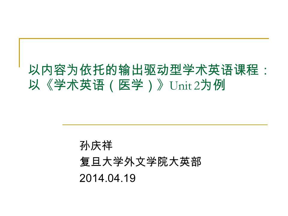 以内容为依托的输出驱动型学术英语课程: 以《学术英语(医学)》 Unit 2 为例 孙庆祥 复旦大学外文学院大英部 2014.04.19