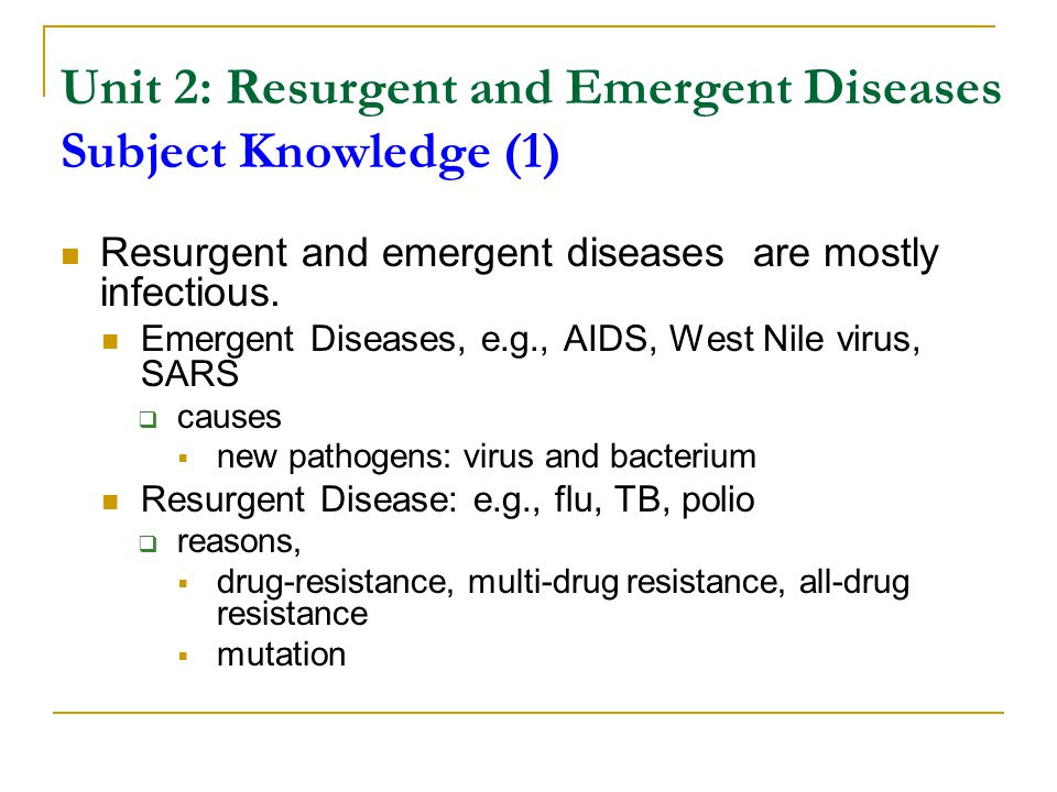 Unit 2: Resurgent and Emergent Diseases Subject Knowledge (1) Resurgent and emergent diseases are mostly infectious. Emergent Diseases, e.g., AIDS, We