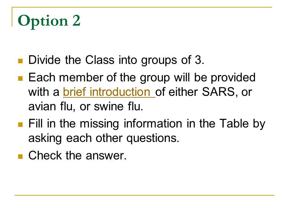 Option 2 Divide the Class into groups of 3. Each member of the group will be provided with a brief introduction of either SARS, or avian flu, or swine