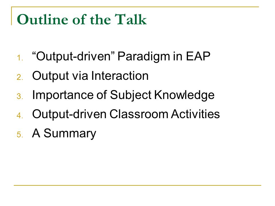 "Outline of the Talk 1. ""Output-driven"" Paradigm in EAP 2. Output via Interaction 3. Importance of Subject Knowledge 4. Output-driven Classroom Activit"