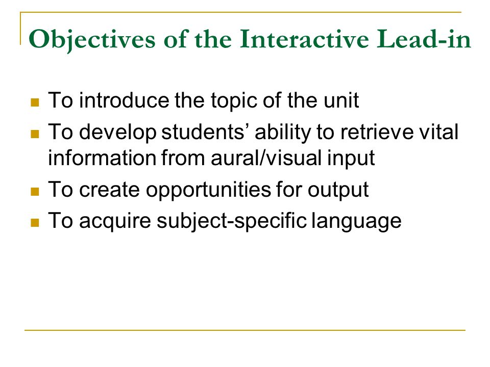 Objectives of the Interactive Lead-in To introduce the topic of the unit To develop students' ability to retrieve vital information from aural/visual
