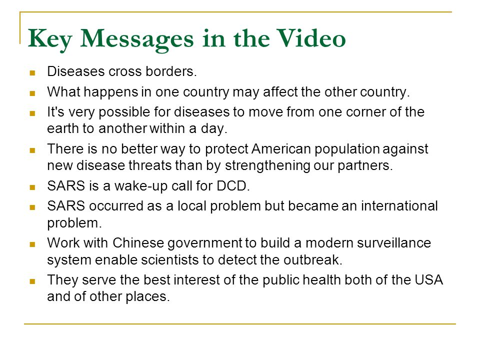 Key Messages in the Video Diseases cross borders. What happens in one country may affect the other country. It's very possible for diseases to move fr