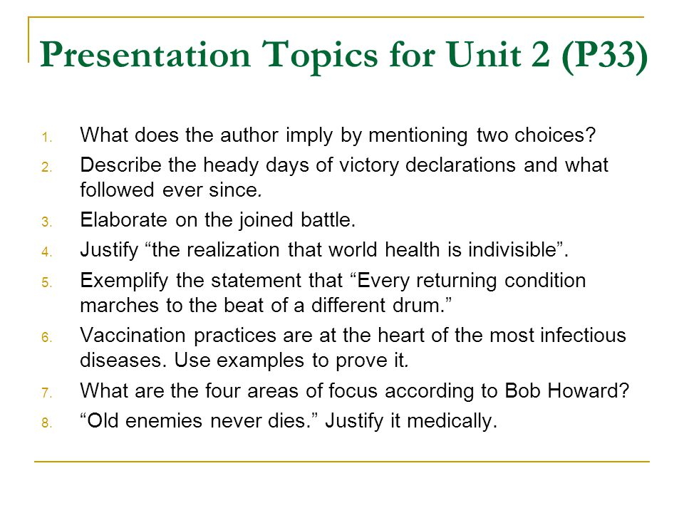Presentation Topics for Unit 2 (P33) 1. What does the author imply by mentioning two choices? 2. Describe the heady days of victory declarations and w