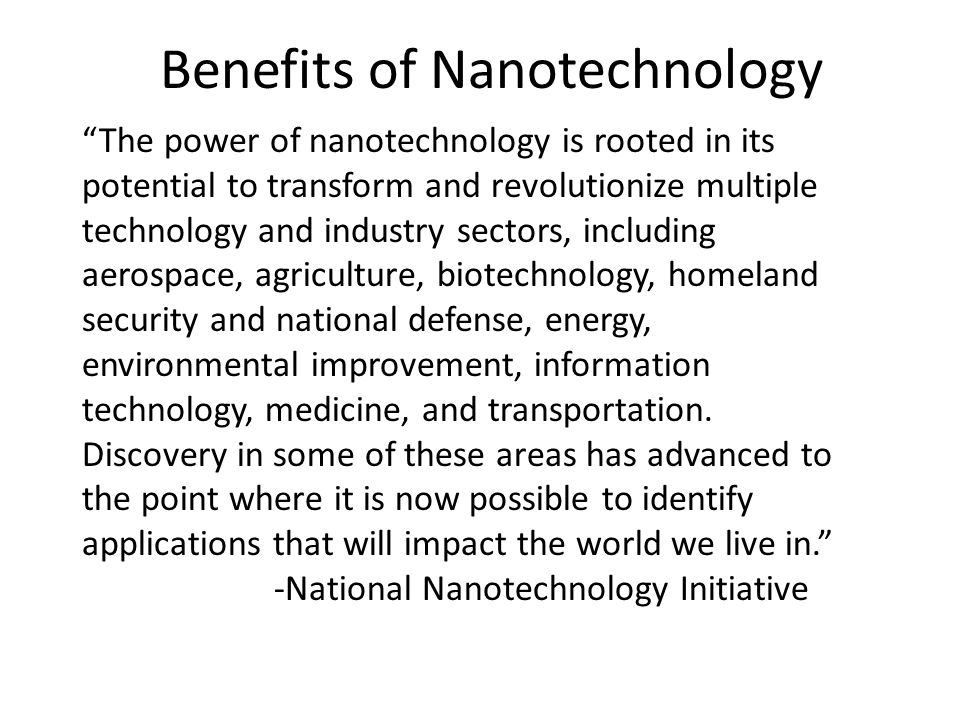 Benefits of Nanotechnology The power of nanotechnology is rooted in its potential to transform and revolutionize multiple technology and industry sectors, including aerospace, agriculture, biotechnology, homeland security and national defense, energy, environmental improvement, information technology, medicine, and transportation.