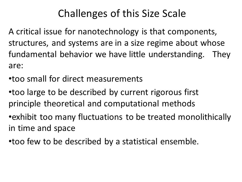 Challenges of this Size Scale A critical issue for nanotechnology is that components, structures, and systems are in a size regime about whose fundamental behavior we have little understanding.