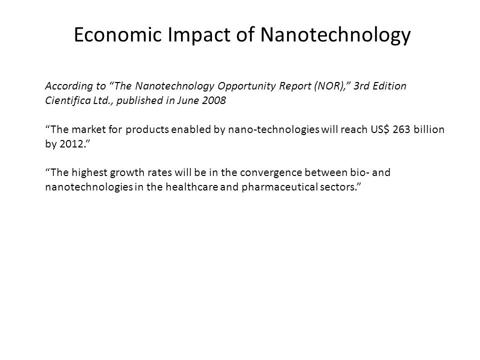 Economic Impact of Nanotechnology According to The Nanotechnology Opportunity Report (NOR), 3rd Edition Cientifica Ltd., published in June 2008 The market for products enabled by nano-technologies will reach US$ 263 billion by 2012. The highest growth rates will be in the convergence between bio- and nanotechnologies in the healthcare and pharmaceutical sectors.