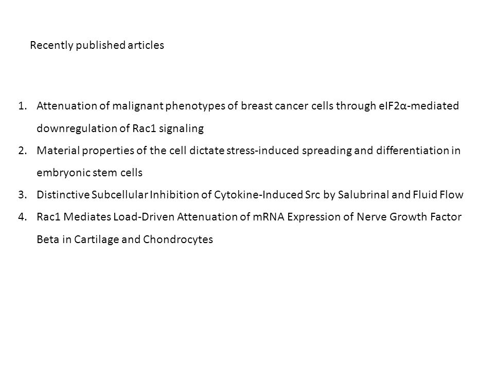 1.Attenuation of malignant phenotypes of breast cancer cells through eIF2α-mediated downregulation of Rac1 signaling 2.Material properties of the cell dictate stress-induced spreading and differentiation in embryonic stem cells 3.Distinctive Subcellular Inhibition of Cytokine-Induced Src by Salubrinal and Fluid Flow 4.Rac1 Mediates Load-Driven Attenuation of mRNA Expression of Nerve Growth Factor Beta in Cartilage and Chondrocytes Recently published articles