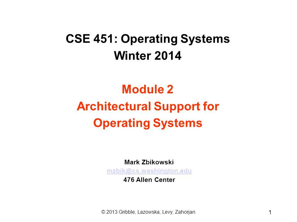 CSE 451: Operating Systems Winter 2014 Module 2 Architectural Support for Operating Systems Mark Zbikowski mzbik@cs.washington.edu 476 Allen Center 1 © 2013 Gribble, Lazowska, Levy, Zahorjan