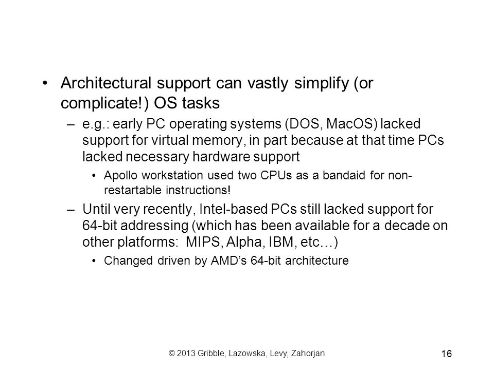 © 2013 Gribble, Lazowska, Levy, Zahorjan 16 Architectural support can vastly simplify (or complicate!) OS tasks –e.g.: early PC operating systems (DOS, MacOS) lacked support for virtual memory, in part because at that time PCs lacked necessary hardware support Apollo workstation used two CPUs as a bandaid for non- restartable instructions.