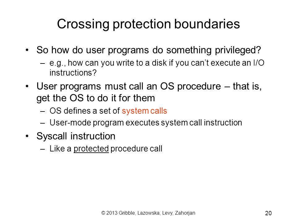 © 2013 Gribble, Lazowska, Levy, Zahorjan 20 Crossing protection boundaries So how do user programs do something privileged.