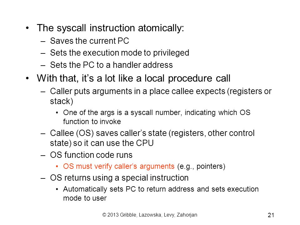 © 2013 Gribble, Lazowska, Levy, Zahorjan 21 The syscall instruction atomically: –Saves the current PC –Sets the execution mode to privileged –Sets the PC to a handler address With that, it's a lot like a local procedure call –Caller puts arguments in a place callee expects (registers or stack) One of the args is a syscall number, indicating which OS function to invoke –Callee (OS) saves caller's state (registers, other control state) so it can use the CPU –OS function code runs OS must verify caller's arguments (e.g., pointers) –OS returns using a special instruction Automatically sets PC to return address and sets execution mode to user