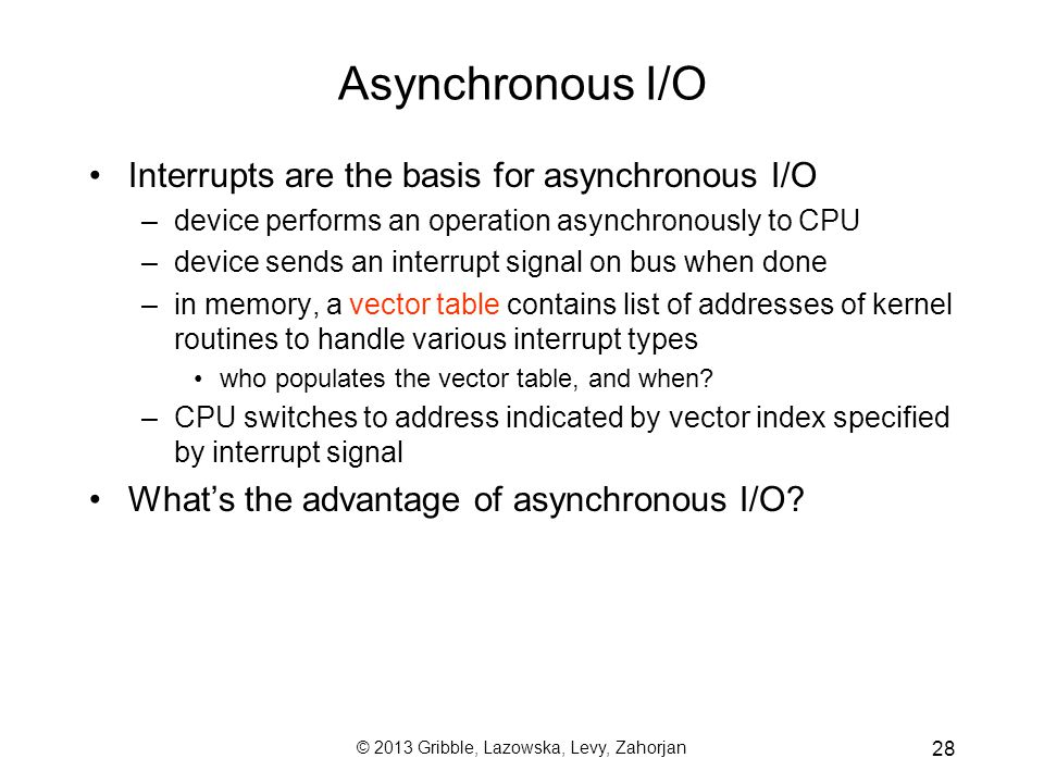 © 2013 Gribble, Lazowska, Levy, Zahorjan 28 Asynchronous I/O Interrupts are the basis for asynchronous I/O –device performs an operation asynchronously to CPU –device sends an interrupt signal on bus when done –in memory, a vector table contains list of addresses of kernel routines to handle various interrupt types who populates the vector table, and when.