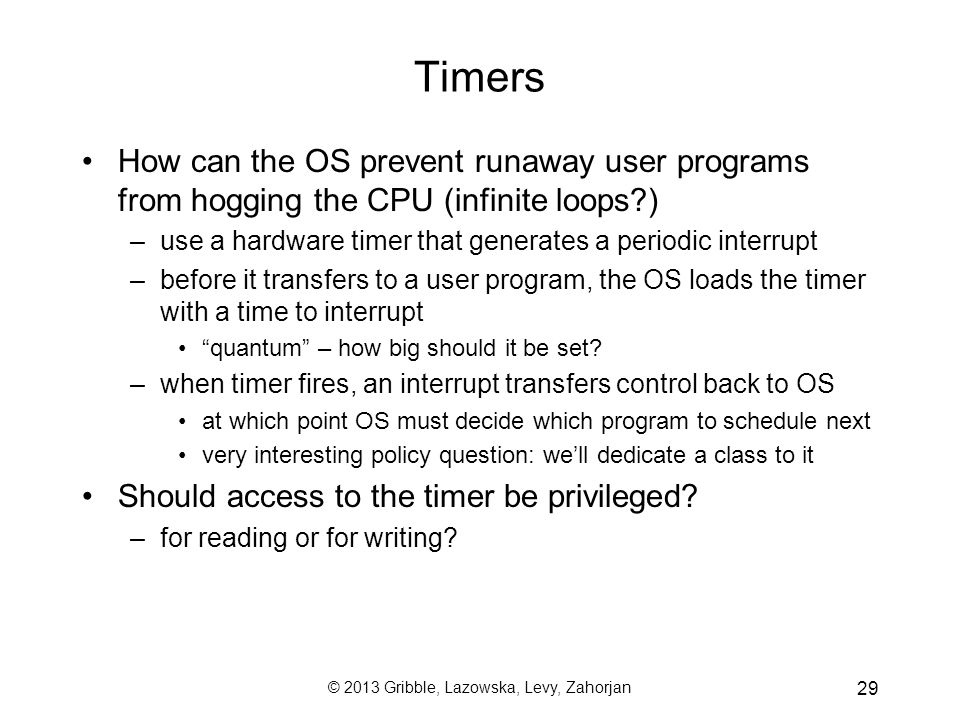 © 2013 Gribble, Lazowska, Levy, Zahorjan 29 Timers How can the OS prevent runaway user programs from hogging the CPU (infinite loops ) –use a hardware timer that generates a periodic interrupt –before it transfers to a user program, the OS loads the timer with a time to interrupt quantum – how big should it be set.