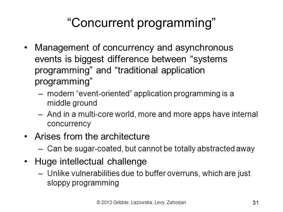© 2013 Gribble, Lazowska, Levy, Zahorjan 31 Concurrent programming Management of concurrency and asynchronous events is biggest difference between systems programming and traditional application programming –modern event-oriented application programming is a middle ground –And in a multi-core world, more and more apps have internal concurrency Arises from the architecture –Can be sugar-coated, but cannot be totally abstracted away Huge intellectual challenge –Unlike vulnerabilities due to buffer overruns, which are just sloppy programming